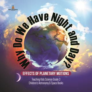 Why Do We Have Night and Day? Effects of Planetary Motions | Teaching Kids Science Grade 3 | Children's Astronomy & Space Books