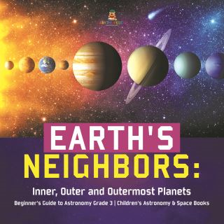 Earth's Neighbors: Inner, Outer and Outermost Planets | Beginner's Guide to Astronomy Grade 3 | Children's Astronomy & Space Books