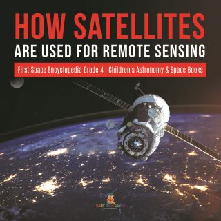 How Satellites Are Used for Remote Sensing | First Space Encyclopedia Grade 4 | Children's Astronomy & Space Books