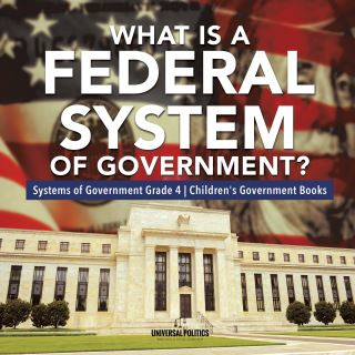 What Is a Federal System of Government? | Systems of Government Grade 4 | Children's Government Books