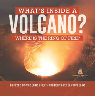 What's Inside a Volcano? Where Is the Ring of Fire? | Children's Science Books Grade 5 | Children's Earth Sciences Books