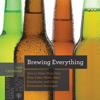 Brewing Everything: How to Make Your Own Beer, Cider, Mead, Sake, Kombucha, and Other Fermented Beverages (Countryman Know How)