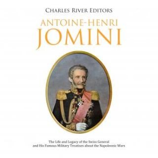 Antoine-Henri Jomini: The Life and Legacy of the Swiss General and His Famous Military Treatises about the Napoleonic Wars