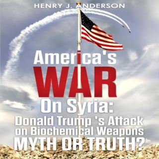 America's War On Syria : Donald Trump 's Attack on Biochemical Weapons