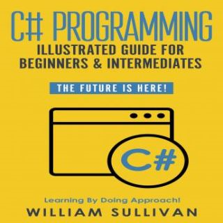 C# Programming Illustrated Guide For Beginners & Intermediates
