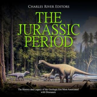 Jurassic Period, The: The History and Legacy of the Geologic Era Most Associated with Dinosaurs