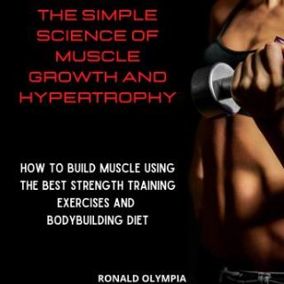 The Simple Science of Muscle Growth and Hypertrophy