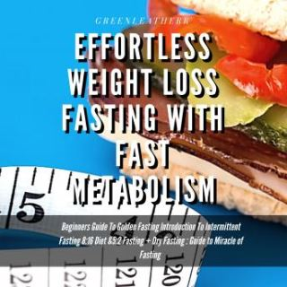 Effortless Weight Loss Fasting With Fast Metabolism Beginners Guide To Golden Fasting Introduction To Intermittent Fasting 8: 16 Diet &5:2 Fasting+ Dry Fasting :Guide to Miracle of Fasting
