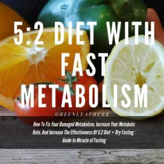 5:2 Diet With Fast Metabolism  How To Fix Your Damaged Metabolism, Increase Your Metabolic Rate, And Increase The Effectiveness Of 5:2 Diet + Dry Fasting : Guide to Miracle of Fasting
