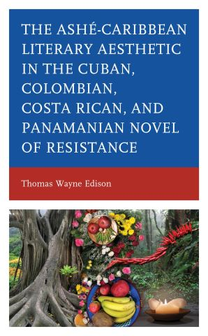 Ashé-Caribbean Literary Aesthetic in the Cuban, Colombian, Costa Rican, and Panamanian Novel of Resistance