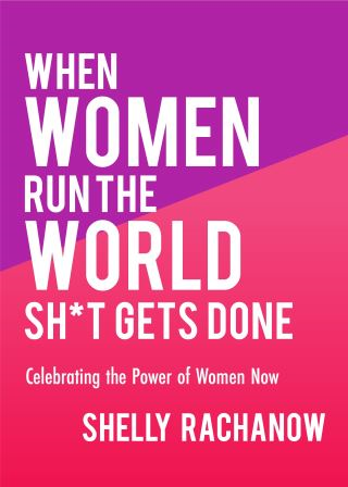 When Women Run the World Sh*t Gets Done