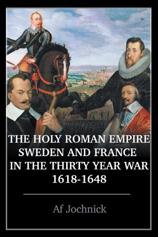 The Holy Roman Empire, Sweden, and France in the Thirty Year War, 1618-1648