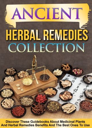Ancient Herbal Remedies: Collection: Discover These Guidebooks About Medicinal Plants And Herbal Remedies Benefits And The Best Ones To Use