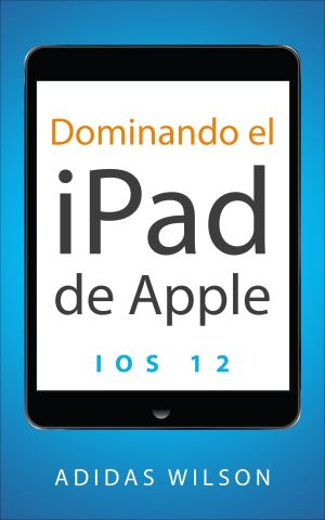 Dominando el iPad de Apple: iOS 12