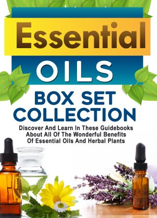 Essential Oils: Box Set Collection: Discover And Learn In These Guidebooks About All Of The Wonderful Benefits Of Essential Oils And Herbal Plants