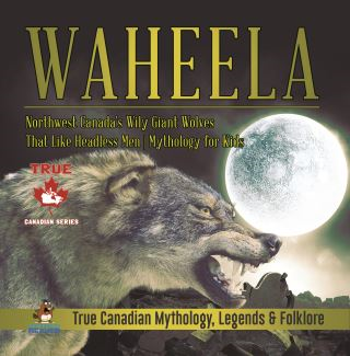 Waheela - Northwest Canada's Wily Giant Wolves That Like Headless Men | Mythology for Kids | True Canadian Mythology, Legends & Folklore