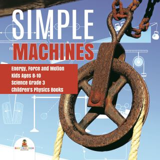 Simple Machines | Energy, Force and Motion | Kids Ages 8-10 | Science Grade 3 | Children's Physics Books
