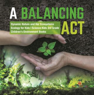 A Balancing Act | Dynamic Nature and Her Ecosystems | Ecology for Kids | Science Kids 3rd Grade | Children's Environment Books