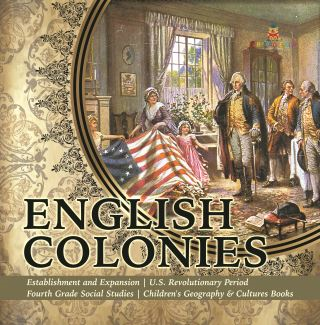 English Colonies | Establishment and Expansion | U.S. Revolutionary Period | Fourth Grade Social Studies | Children's Geography & Cultures Books