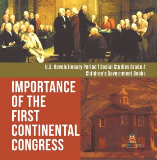 Importance of the First Continental Congress | U.S. Revolutionary Period | Social Studies Grade 4 | Children's Government Books