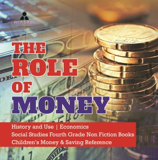 The Role of Money | History and Use | Economics | Social Studies Fourth Grade Non Fiction Books | Children's Money & Saving Reference
