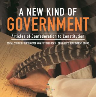 A New Kind of Government | Articles of Confederation to Constitution | Social Studies Fourth Grade Non Fiction Books | Children's Government Books