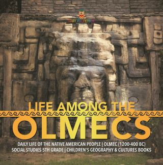 Life Among the Olmecs | Daily Life of the Native American People | Olmec (1200-400 BC) | Social Studies 5th Grade | Children's Geography & Cultures Books