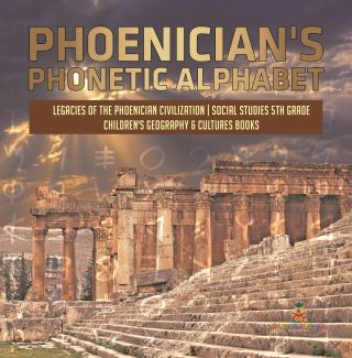 Phoenician's Phonetic Alphabet | Legacies of the Phoenician Civilization | Social Studies 5th Grade | Children's Geography & Cultures Books
