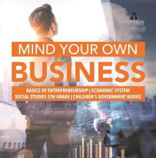 Mind Your Own Business | Basics of Entrepreneurship | Economic System | Social Studies 5th Grade | Children's Government Books