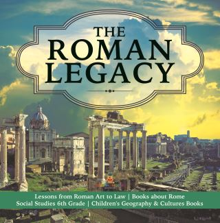 The Roman Legacy | Lessons from Roman Art to Law | Books about Rome | Social Studies 6th Grade | Children's Geography & Cultures Books