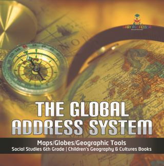 The Global Address System | Maps/Globes/Geographic Tools | Social Studies 6th Grade | Children's Geography & Cultures Books