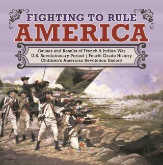 Fighting to Rule America | Causes and Results of French & Indian War | U.S. Revolutionary Period | Fourth Grade History | Children's American Revolution History
