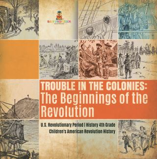 Trouble in the Colonies : The Beginnings of the Revolution | U.S. Revolutionary Period | History 4th Grade | Children's American Revolution History
