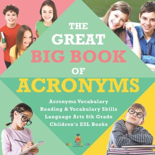 The Great Big Book of Acronyms | Acronyms Vocabulary | Reading & Vocabulary Skills | Language Arts 6th Grade | Children's ESL Books