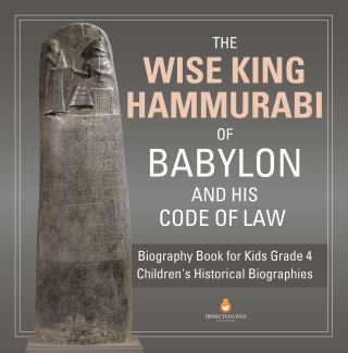 The Wise King Hammurabi of Babylon and His Code of Law | Biography Book for Kids Grade 4 | Children's Historical Biographies