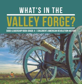 What's in the Valley Forge? Good Leadership Book Grade 4 | Children's American Revolution History