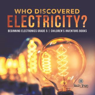 Who Discovered Electricity? | Beginning Electronics Grade 5 | Children's Inventors Books