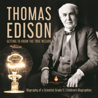 Thomas Edison : Getting to Know the True Wizard | Biography of a Scientist Grade 5 | Children's Biographies