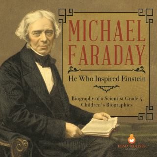 Michael Faraday : He Who Inspired Einstein | Biography of a Scientist Grade 5 | Children's Biographies
