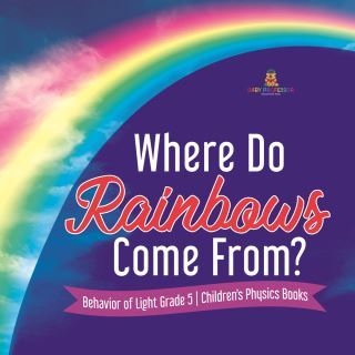 Where Do Rainbows Come From? | Behavior of Light Grade 5 | Children's Physics Books