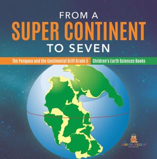 From a Super Continent to Seven | The Pangaea and the Continental Drift Grade 5 | Children's Earth Sciences Books