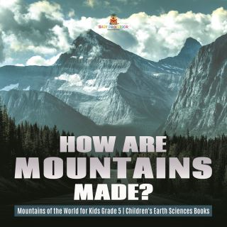 How Are Mountains Made? | Mountains of the World for Kids Grade 5 | Children's Earth Sciences Books