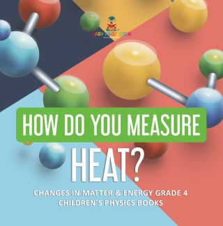 How Do You Measure Heat? | Changes in Matter & Energy Grade 4 | Children's Physics Books