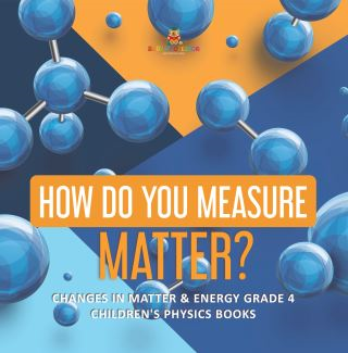 How Do You Measure Matter? | Changes in Matter & Energy Grade 4 | Children's Physics Books