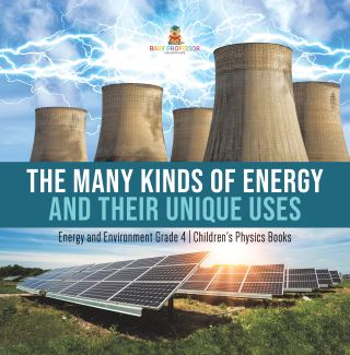 The Many Kinds of Energy and Their Unique Uses | Energy and Environment Grade 4 | Children's Physics Books