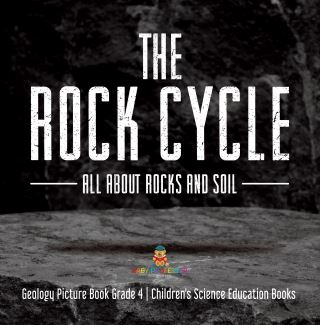 The Rock Cycle : All about Rocks and Soil | Geology Picture Book Grade 4 | Children's Science Education Books
