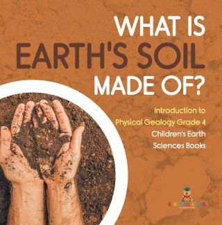 What Is Earth's Soil Made Of? | Introduction to Physical Geology Grade 4 | Children's Earth Sciences Books