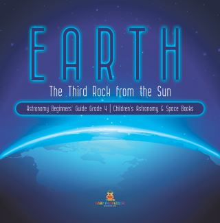 Earth : The Third Rock from the Sun | Astronomy Beginners' Guide Grade 4 | Children's Astronomy & Space Books