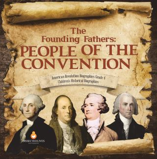 The Founding Fathers : People of the Convention | American Revolution Biographies Grade 4 | Children's Historical Biographies