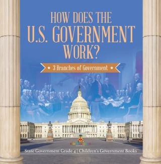 How Does the U.S. Government Work? : 3 Branches of Government | State Government Grade 4 | Children's Government Books